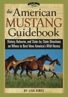 The American Mustang Guidebook - History, Behavior, and State-by-State Directions on Where to Best View America's Wild Horses ebook by Lisa Dines