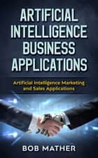 Artificial Intelligence Business Applications - Artificial Intelligence Marketing and Sales Applications ebook by Bob Mather