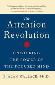 The Attention Revolution - Unlocking the Power of the Focused Mind ebook by B. Alan Wallace,Daniel Goleman