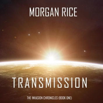 Transmission (The Invasion Chronicles—Book One): A Science Fiction Thriller audiobook by Morgan Rice