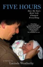 Five Hours - How My Son's Brief Life Changed Everything ebook by Lucinda Weatherby