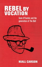 Rebel by vocation - Seán O'Faoláin and the generation of The Bell ebook by Niall Carson