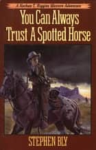 You Can Always Trust A Spotted Horse ebook by Stephen Bly