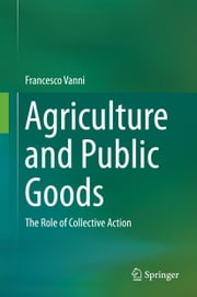 Agriculture and Public Goods - The Role of Collective Action ebook by Francesco Vanni