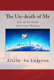 The Un-death of Me - Life of an Asian American Woman ebook by Alicia Lozeron