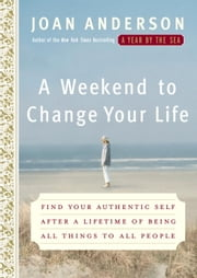 A Weekend to Change Your Life - Find Your Authentic Self After a Lifetime of Being All Things to All People ebook by Joan Anderson