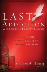 The Last Addiction - Own Your Desire, Live Beyond Recovery, Find Lasting Freedom ebook by Sharon Hersh