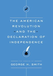 The American Revolution and the Declaration of Independence - The Essays of George H. Smith ebook by George H. Smith