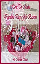 How to Make Valentine's Day Gift Baskets ebook by Miriam Kinai