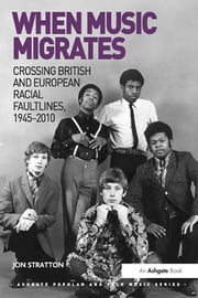 When Music Migrates - Crossing British and European Racial Faultlines, 1945–2010 ebook by Jon Stratton