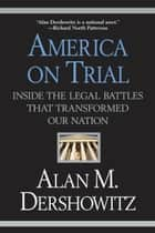 America on Trial - Inside the Legal Battles That Transformed Our Nation ebook by Alan M. Dershowitz