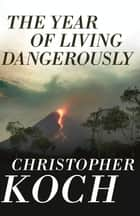 The Year of Living Dangerously eBook by Christopher Koch