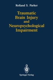 Traumatic Brain Injury and Neuropsychological Impairment - Sensorimotor, Cognitive, Emotional, and Adaptive Problems of Children and Adults ebook by Rolland S. Parker,Arthur Greenspan