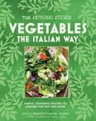 The Artisanal Kitchen: Vegetables the Italian Way - Simple, Seasonal Recipes to Change the Way You Cook ebook by Andrew Feinberg, Francine Stephens, Melissa Clark