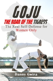 Goju: The Roar of the Tigress. The real self-defense for women only ebook by Danny Gwira