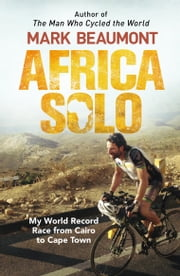 Africa Solo - My World Record Race from Cairo to Cape Town ebook by Mark Beaumont