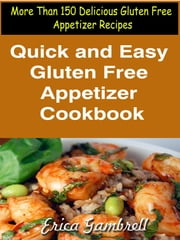 Quick and Easy Gluten Free Appetizer Cookbook : More Than 150 Delicious Gluten Free Appetizer Recipes ebook by Erica Gambrell