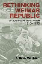 Rethinking the Weimar Republic - Authority and Authoritarianism, 1916-1936 ebook by Anthony McElligott