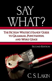 Say What? Second Edition: The Fiction Writer's Handy Guide to Grammar, Punctuation, and Word Usage ebook by C. S. Lakin
