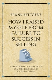 Frank Bettger's How I Raised Myself from Failure to Success in Selling - A modern-day interpretation of a self-help classic ebook by Karen McCreadie