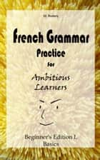 French Grammar Practice for Ambitious Learners - Beginner's Edition I, Basics ebook by M. Rodary
