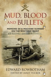 Mud, Blood and Bullets - Memoirs of a Machine Gunner on the Western Front ebook by Edward Rowbotham