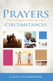 Prayers That Change Things In Your Circumstances ebook by Lloyd Hildebrand