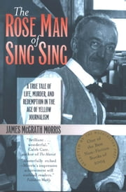 The Rose Man of Sing Sing - A True Tale of Life, Murder, and Redemption in the Age of Yellow Journalism ebook by James M. Morris