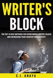Writer's Block: The Top Ten Best Methods For Overcoming Writer's Block and Increasing Your Creative Productivity ebook by C.J. Anaya
