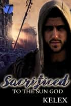 Sacrificed to the Sun God ebook by Kelex
