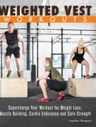 Weighted Vest Workouts - Supercharge Your Workout for Weight Loss, Muscle Building, Cardio Endurance and Core Strength ebook by