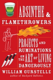 Absinthe & Flamethrowers: Projects and Ruminations on the Art of Living Dangerously ebook by Gurstelle, William