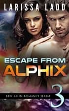 Escape from Alphix Part 3 - Escape from Alphix, #3 ebook by Larissa Ladd