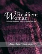 Resilient Woman: Weaving Together Work, Family, and Self ebook by Jane Reid Thompson