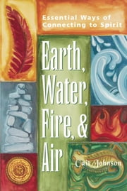 Earth, Water, Fire & Air - Essential Ways of Connecting to Spirit ebook by Cait Johnson