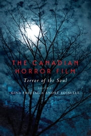 The Canadian Horror Film - Terror of the Soul ebook by Gina  Freitag,André Loiselle