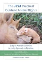 The PETA Practical Guide to Animal Rights - Simple Acts of Kindness to Help Animals in Trouble ebook by Ingrid Newkirk
