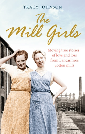 The Mill Girls - Moving true stories of love and loss from inside Lancashire's cotton mills ebook by Tracy Johnson