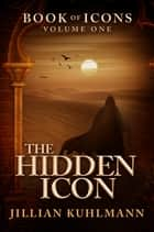 The Hidden Icon - Book of Icons - Volume One ebook by Jillian Kuhlmann