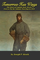 Tomorrow Has Wings: The Story of Captain Jack Alcock - First to Fly the Atlantic Non-Stop in 1919 ebook by Alcock, Joseph F.