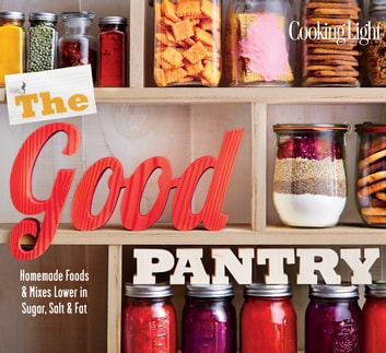 COOKING LIGHT The Good Pantry - Homemade Foods & Mixes Lower In Sugar, Salt & Fat ebook by The Editors of Cooking Light