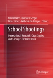 School Shootings - International Research, Case Studies, and Concepts for Prevention ebook by Thorsten Seeger,Peter Sitzer,Wilhelm Heitmeyer,Nils Boeckler