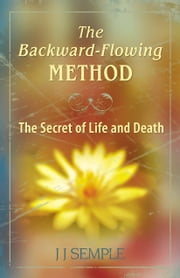 The Backward-Flowing Method: The Secret of Life and Death ebook by JJ Semple