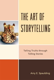 The Art of Storytelling - Telling Truths Through Telling Stories ebook by Amy E. Spaulding