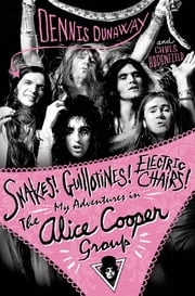 Snakes! Guillotines! Electric Chairs! - My Adventures in The Alice Cooper Group ebook by Dennis Dunaway,Chris Hodenfield