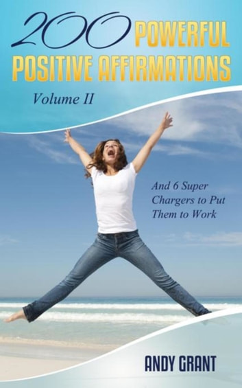 200 Powerful Positive Affirmations Volume II and 6 Super Chargers to Put Them to Work ebook by Andy Grant