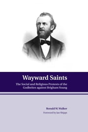 Wayward Saints - The Social and Religious Protests of the Godbeites against Brigham Young ebook by Walker,Ronald W.