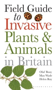 Field Guide to Invasive Plants and Animals in Britain ebook by Olaf Booy,Max Wade,Helen Roy