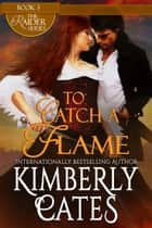To Catch A Flame ebook by Kimberly Cates