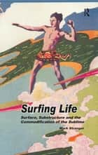 Surfing Life - Surface, Substructure and the Commodification of the Sublime ebook by Mark Stranger